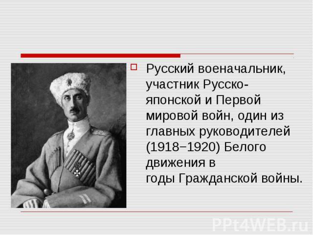 Русский военачальник, участникРусско-японскойи Первой мировой войн, один из главных руководителей (1918−1920)Белого движенияв годыГражданской войны.