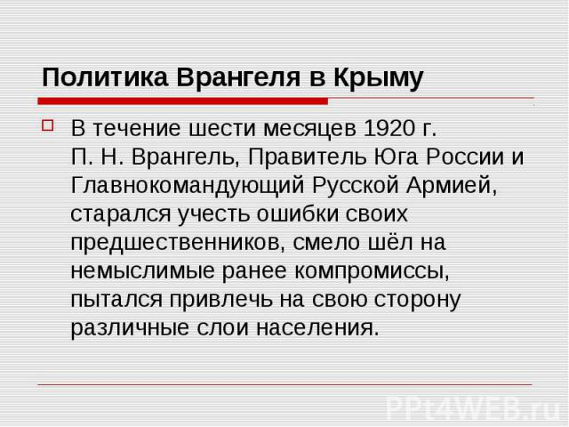 Политика Врангеля в Крыму В течение шести месяцев 1920г. П.Н.Врангель,ПравительЮга России и Главнокомандующий Русской Армией, старался учесть ошибки своих предшественников, смело шёл на немыслимые ранеекомпромиссы…
