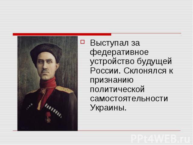 Выступал за федеративное устройство будущей России. Склонялся к признанию политической самостоятельности Украины.