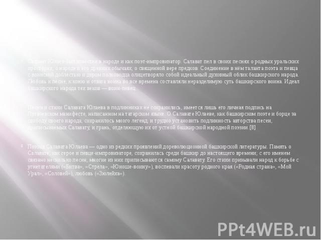 Салават Юлаев был известен в народе и как поэт-импровизатор. Салават пел в своих песнях о родных уральских просторах, о народе и его древних обычаях, о священной вере предков. Соединение в нём таланта поэта и певца с воинской доблестью и даром полко…