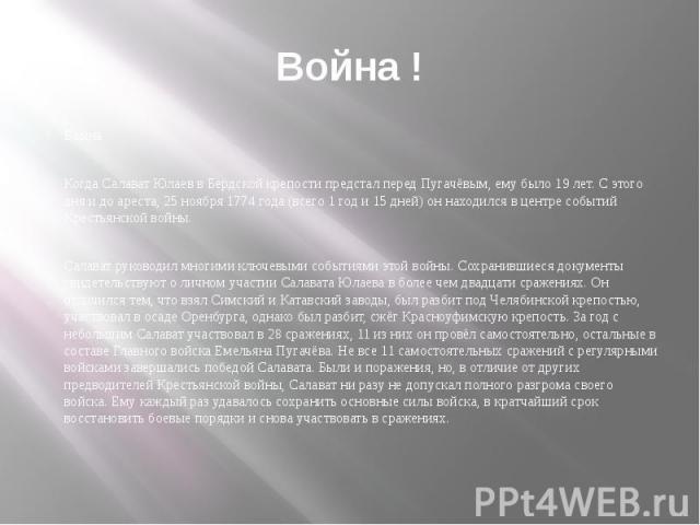 Война ! Война Когда Салават Юлаев в Бердской крепости предстал перед Пугачёвым, ему было 19 лет. С этого дня и до ареста, 25 ноября 1774 года (всего 1 год и 15 дней) он находился в центре событий Крестьянской войны. Салават руководил многими ключевы…