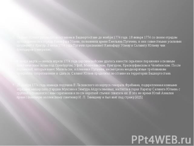 Салават Юлаев руководил восстанием в Башкортостане до ноября 1774 года. 18 января 1774 со своим отрядом присоединяется к отряду Канзафара Усаева, полковника армии Емельяна Пугачева, и они совместными усилиями штурмуют г. Кунгур. 3 июня 1774 года Пуг…