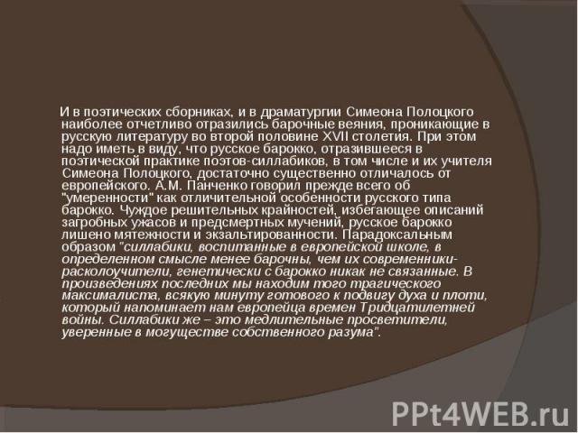И в поэтических сборниках, и в драматургии Симеона Полоцкого наиболее отчетливо отразились барочные веяния, проникающие в русскую литературу во второй половине XVII столетия. При этом надо иметь в виду, что русское барокко, отразившееся в поэтическо…