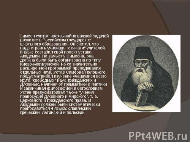 """Симеон считал чрезвычайно важной задачей развитие в Российском государстве школьного образования. Он считал, что надо строить училища, """"стяжати"""" учителей, и даже составил свой проект устава Академии. По замыслу Симеона, она должна была быт…"""