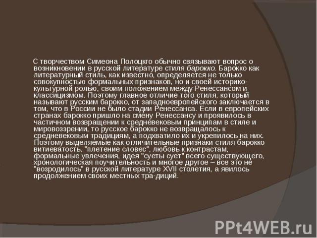 С творчеством Симеона Полоцкго обычно связывают вопрос о возникновении в русской литературе стиля барокко. Барокко как литературный стиль, как известно, определяется не только совокупностью формальных признаков, но и своей историко-культурной ролью,…
