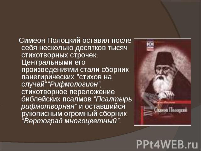 """Симеон Полоцкий оставил после себя несколько десятков тысяч стихотворных строчек. Центральными его произведениями стали сборник панегирических """"стихов на случай""""""""Рифмологион"""", стихотворное переложение библейских псалмов """"Пса…"""