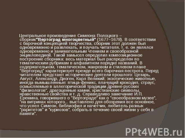 """Центральное произведение Симеона Полоцкого – сборник""""Вертоград многоцветный"""" (1677–1678). В соответствии с барочной концепцией творчества, сборник этот должен был одновременно и развлекать, и поучать читателя, т. е. он являлся одновременно…"""