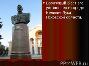 Бронзовый бюст его установлен в городе Великие Луки Псковской области. Бронзовый