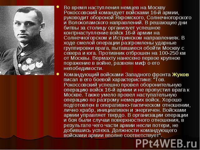 Во время наступления немцев на Москву Рокоссовский командует войсками 16-й армии, руководит обороной Яхромского, Солнечногорского и Волоколамского направлений. В решающие дни битвы за столицу организует успешное контрнаступление войск 16-й армии на …