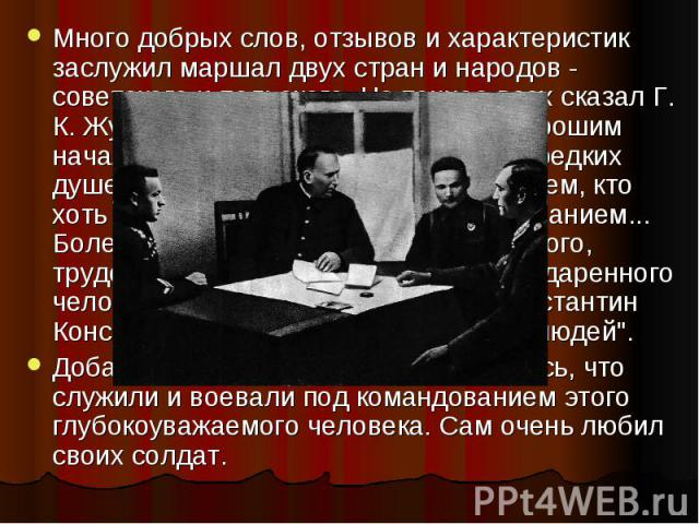 """Много добрых слов, отзывов и характеристик заслужил маршал двух стран и народов - советского и польского. Но точнее всех сказал Г. К. Жуков: """"Рокоссовский был очень хорошим начальником... Я уже не говорю о его редких душевных качествах - они из…"""