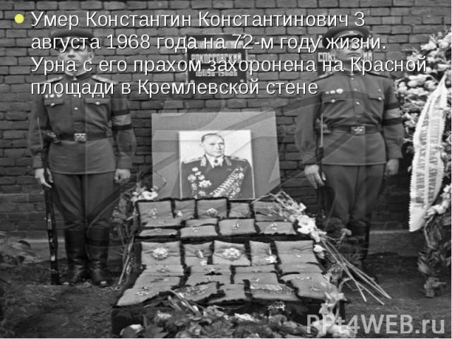 Умер Константин Константинович 3 августа 1968 года на 72-м году жизни. Урна с его прахом захоронена на Красной площади в Кремлевской стене Умер Константин Константинович 3 августа 1968 года на 72-м году жизни. Урна с его прахом захоронена на Красной…