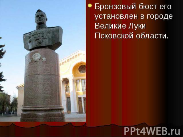 Бронзовый бюст его установлен в городе Великие Луки Псковской области. Бронзовый бюст его установлен в городе Великие Луки Псковской области.