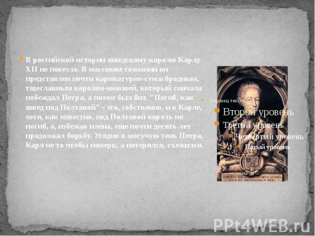 """В российской истории шведскому королю Карлу XII не повезло. В массовом сознании он представлен почти карикатурно-сумасбродным, тщеславным королем-юношей, который сначала побеждал Петра, а потом был бит. """"Погиб, как швед под Полтавой"""" - это…"""