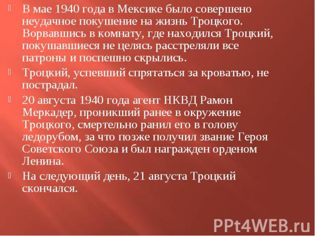 В мае 1940 года в Мексике было совершено неудачное покушение на жизнь Троцкого. Ворвавшись в комнату, где находился Троцкий, покушавшиеся не целясь расстреляли все патроны и поспешно скрылись. В мае 1940 года в Мексике было совершено неудачное покуш…