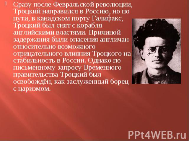 Сразу после Февральской революции, Троцкий направился в Россию, но по пути, в канадском порту Галифакс, Троцкий был снят с корабля английскими властями. Причиной задержания были опасения англичан относительно возможного отрицательного влияния Троцко…
