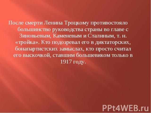 После смерти Ленина Троцкому противостояло большинство руководства страны во главе с Зиновьевым, Каменевым и Сталиным, т. н. «тройка». Кто подозревал его в диктаторских, бонапартистских замыслах, кто просто считал его выскочкой, ставшим большевиком …