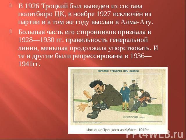 В 1926 Троцкий был выведен из состава политбюро ЦК, в ноябре 1927 исключён из партии и в том же году выслан в Алма-Ату. В 1926 Троцкий был выведен из состава политбюро ЦК, в ноябре 1927 исключён из партии и в том же году выслан в Алма-Ату. Большая ч…