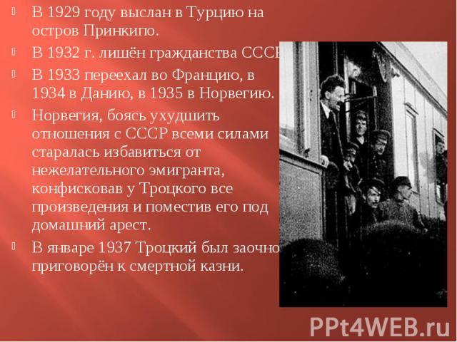 В 1929 году выслан в Турцию на остров Принкипо. В 1929 году выслан в Турцию на остров Принкипо. В 1932 г. лишён гражданства СССР. В 1933 переехал во Францию, в 1934 в Данию, в 1935 в Норвегию. Норвегия, боясь ухудшить отношения с СССР всеми силами с…