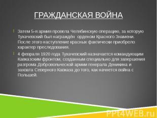 Затем 5-я армия провела Челябинскую операцию, за которую Тухачевский был награжд