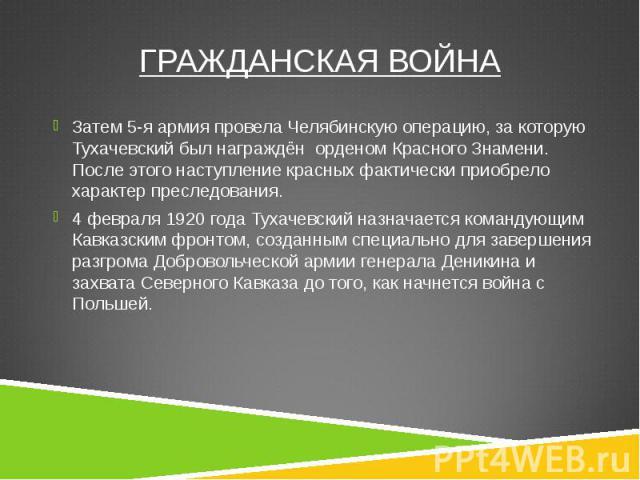 Затем 5-я армия провела Челябинскую операцию, за которую Тухачевский был награждён орденом Красного Знамени. После этого наступление красных фактически приобрело характер преследования. Затем 5-я армия провела Челябинскую операцию, за которую Тухаче…
