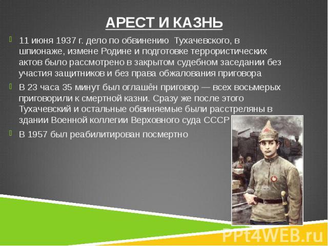 11 июня 1937г. дело по обвинению Тухачевского, в шпионаже, измене Родине и подготовке террористических актов было рассмотрено в закрытом судебном заседании без участия защитников и без права обжалования приговора 11 июня 1937г. дело по о…