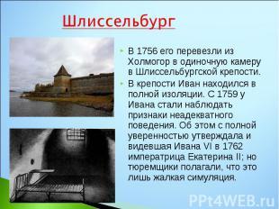 В 1756 его перевезли из Холмогор в одиночную камеру в Шлиссельбургской крепости.