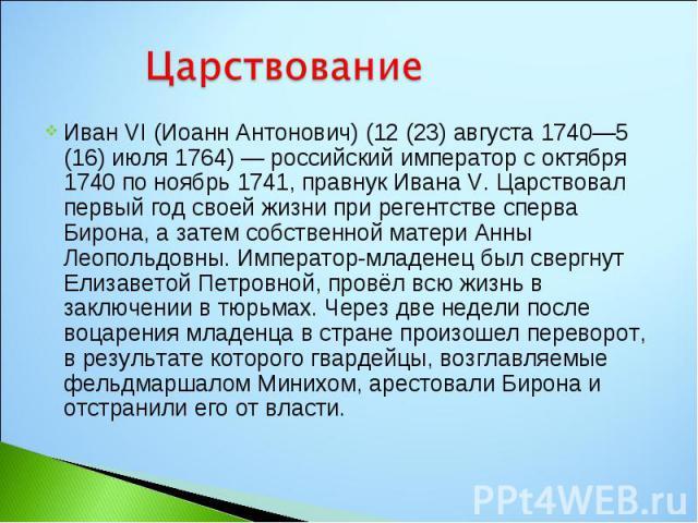 Иван VI (Иоанн Антонович) (12 (23) августа 1740—5 (16) июля 1764) — российский император с октября 1740 по ноябрь 1741, правнук Ивана V. Царствовал первый год своей жизни при регентстве сперва Бирона, а затем собственной матери Анны Леопольдовны. Им…