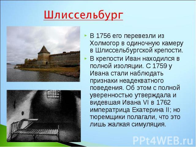 В 1756 его перевезли из Холмогор в одиночную камеру в Шлиссельбургской крепости. В 1756 его перевезли из Холмогор в одиночную камеру в Шлиссельбургской крепости. В крепости Иван находился в полной изоляции. С 1759 у Ивана стали наблюдать признаки не…