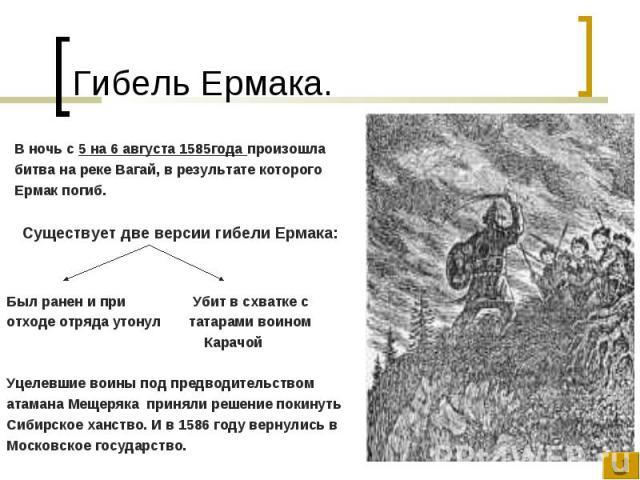 В ночь с 5 на 6 августа 1585года произошла битва на реке Вагай, в результате которого Ермак погиб. Существует две версии гибели Ермака: Был ранен и при Убит в схватке с отходе отряда утонул татарами воином Карачой Уцелевшие воины под предводительств…