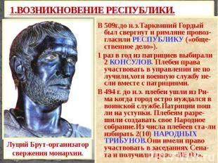 1.ВОЗНИКНОВЕНИЕ РЕСПУБЛИКИ. В 509г.до н.э.Тарквиний Гордый был свергнут и римлян