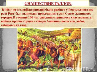 2.НАШЕСТВИЕ ГАЛЛОВ. В 496 г до н.э. войско римлян было разбито у Реггильского оз