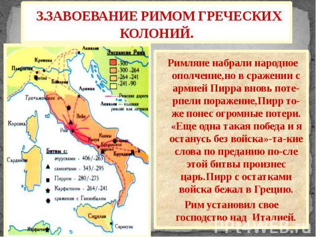 3.ЗАВОЕВАНИЕ РИМОМ ГРЕЧЕСКИХ КОЛОНИЙ. Римляне набрали народное ополчение,но в сражении с армией Пирра вновь поте-рпели поражение,Пирр то-же понес огромные потери. «Еще одна такая победа и я останусь без войска»-та-кие слова по преданию по-сле этой б…