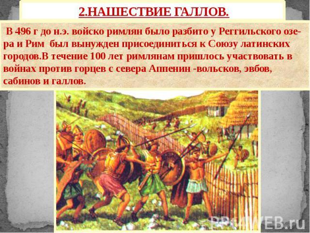2.НАШЕСТВИЕ ГАЛЛОВ. В 496 г до н.э. войско римлян было разбито у Реггильского озе-ра и Рим был вынужден присоединиться к Союзу латинских городов.В течение 100 лет римлянам пришлось участвовать в войнах против горцев с севера Аппенин -вольсков, эвбов…