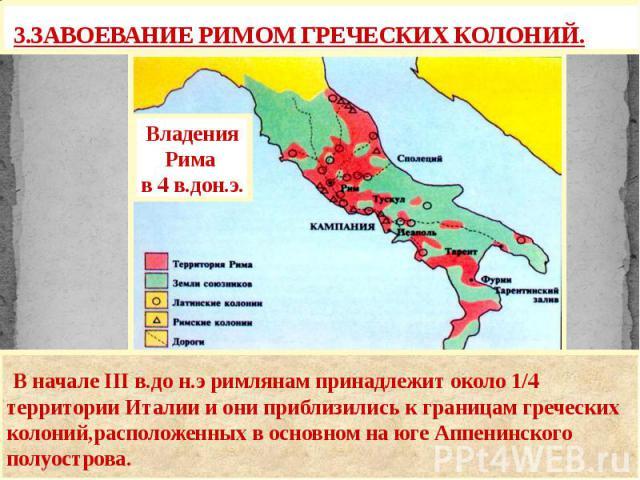 3.ЗАВОЕВАНИЕ РИМОМ ГРЕЧЕСКИХ КОЛОНИЙ. В начале III в.до н.э римлянам принадлежит около 1/4 территории Италии и они приблизились к границам греческих колоний,расположенных в основном на юге Аппенинского полуострова.