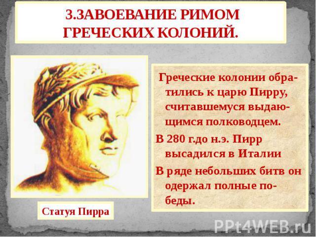 3.ЗАВОЕВАНИЕ РИМОМ ГРЕЧЕСКИХ КОЛОНИЙ. Греческие колонии обра-тились к царю Пирру, считавшемуся выдаю-щимся полководцем. В 280 г.до н.э. Пирр высадился в Италии В ряде небольших битв он одержал полные по-беды.