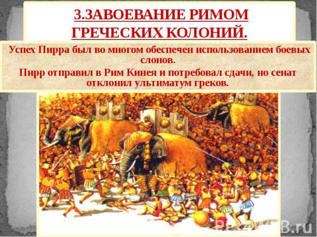 3.ЗАВОЕВАНИЕ РИМОМ ГРЕЧЕСКИХ КОЛОНИЙ. Успех Пирра был во многом обеспечен использованием боевых слонов. Пирр отправил в Рим Кинея и потребовал сдачи, но сенат отклонил ультиматум греков.