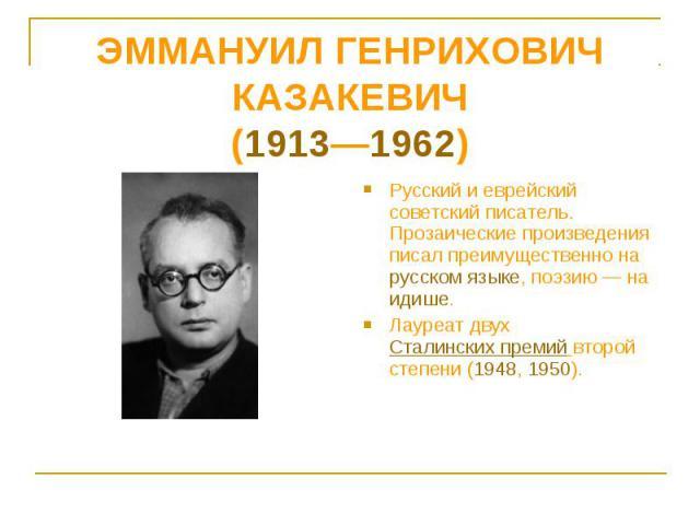 Русский и еврейский советский писатель. Прозаические произведения писал преимущественно на русском языке, поэзию — на идише. Лауреат двух Сталинских премий второй степени (1948, 1950).