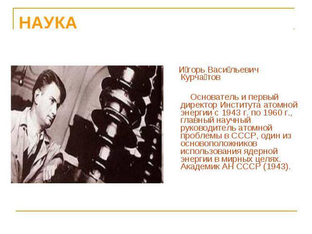 И горь Васи льевич Курча тов И горь Васи льевич Курча тов Основатель и первый директор Института атомной энергии с 1943 г. по 1960 г., главный научный руководитель атомной проблемы в СССР, один из основоположников использования ядерной энергии в мир…