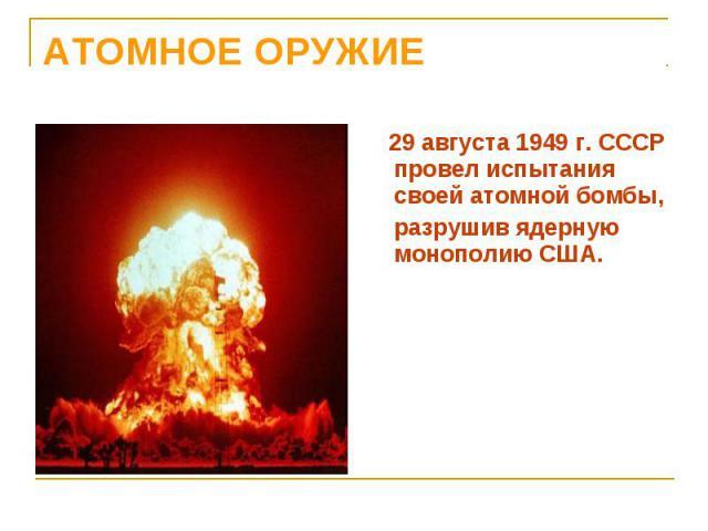 29 августа 1949 г. СССР провел испытания своей атомной бомбы, 29 августа 1949 г. СССР провел испытания своей атомной бомбы, разрушив ядерную монополию США.