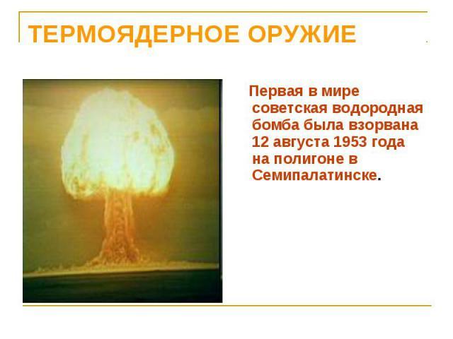 Первая в мире советская водородная бомба была взорвана 12 августа 1953 года на полигоне в Семипалатинске. Первая в мире советская водородная бомба была взорвана 12 августа 1953 года на полигоне в Семипалатинске.