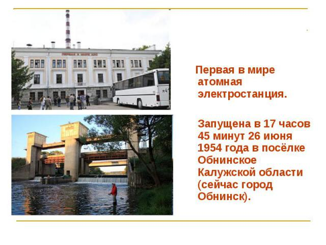 Первая в мире атомная электростанция. Запущена в 17 часов 45 минут 26 июня 1954 года в посёлке Обнинское Калужской области (сейчас город Обнинск).