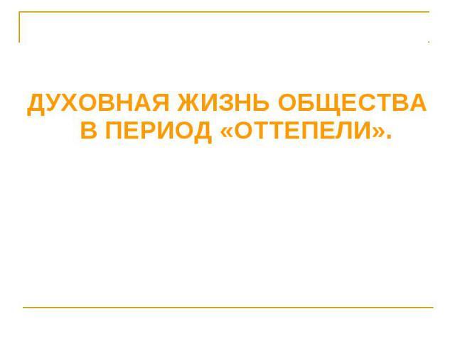 ДУХОВНАЯ ЖИЗНЬ ОБЩЕСТВА В ПЕРИОД «ОТТЕПЕЛИ».
