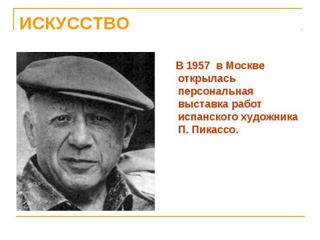 В 1957 в Москве открылась персональная выставка работ испанского художника П. Пикассо. В 1957 в Москве открылась персональная выставка работ испанского художника П. Пикассо.