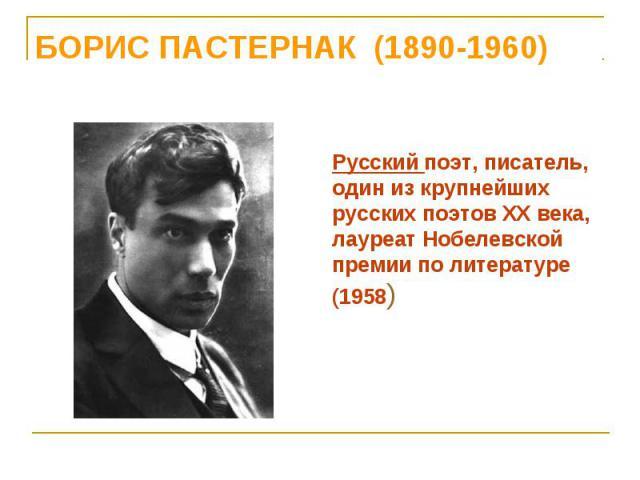 Русский поэт, писатель, один из крупнейших русских поэтов XX века, лауреат Нобелевской премии по литературе (1958)
