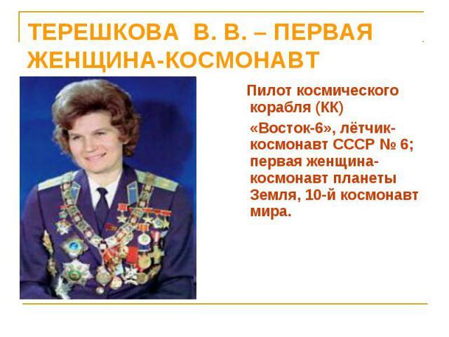 Пилот космического корабля (КК) Пилот космического корабля (КК) «Восток-6», лётчик-космонавт СССР № 6; первая женщина-космонавт планеты Земля, 10-й космонавт мира.