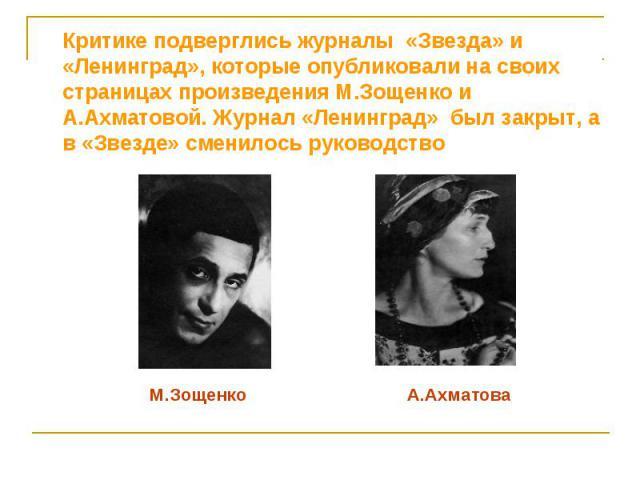 Критике подверглись журналы «Звезда» и «Ленинград», которые опубликовали на своих страницах произведения М.Зощенко и А.Ахматовой. Журнал «Ленинград» был закрыт, а в «Звезде» сменилось руководство Критике подверглись журналы «Звезда» и «Ленинград», к…