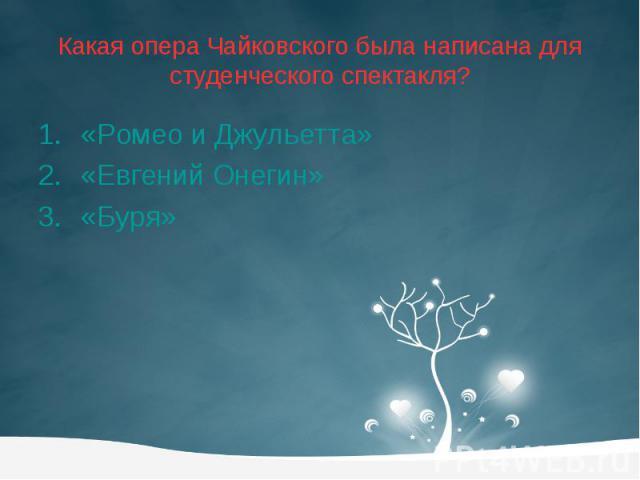 Какая опера Чайковского была написана для студенческого спектакля? «Ромео и Джульетта» «Евгений Онегин» «Буря»