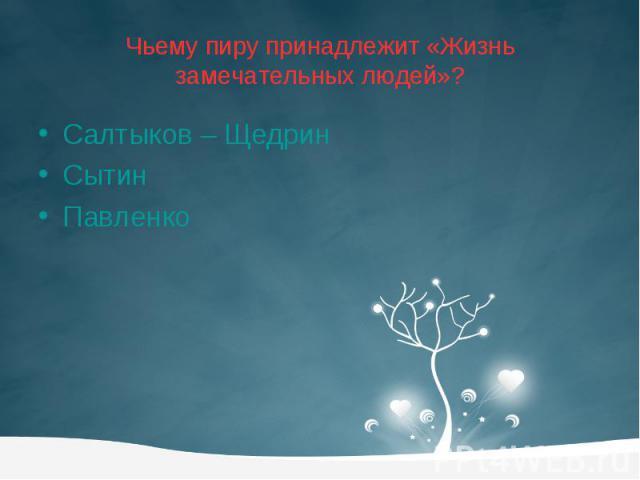 Чьему пиру принадлежит «Жизнь замечательных людей»? Салтыков – Щедрин Сытин Павленко