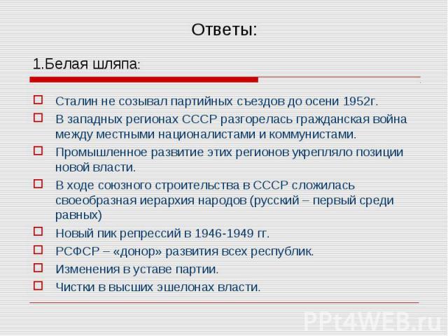 1.Белая шляпа: 1.Белая шляпа: Сталин не созывал партийных съездов до осени 1952г. В западных регионах СССР разгорелась гражданская война между местными националистами и коммунистами. Промышленное развитие этих регионов укрепляло позиции новой власти…
