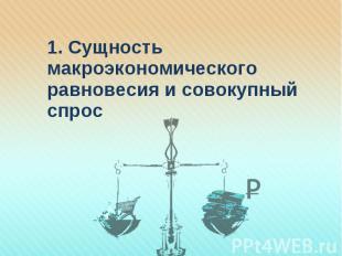 1. Сущность макроэкономического равновесия и совокупный спрос 1. Сущность макроэ